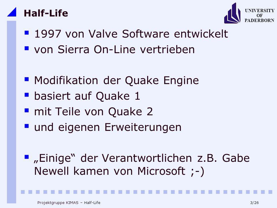 3/26 UNIVERSITY OF PADERBORN Projektgruppe KIMAS – Half-Life Half-Life 1997 von Valve Software entwickelt von Sierra On-Line vertrieben Modifikation der Quake Engine basiert auf Quake 1 mit Teile von Quake 2 und eigenen Erweiterungen Einige der Verantwortlichen z.B.