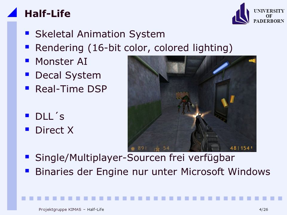 4/26 UNIVERSITY OF PADERBORN Projektgruppe KIMAS – Half-Life Half-Life Skeletal Animation System Rendering (16-bit color, colored lighting) Monster AI Decal System Real-Time DSP DLL´s Direct X Single/Multiplayer-Sourcen frei verfügbar Binaries der Engine nur unter Microsoft Windows
