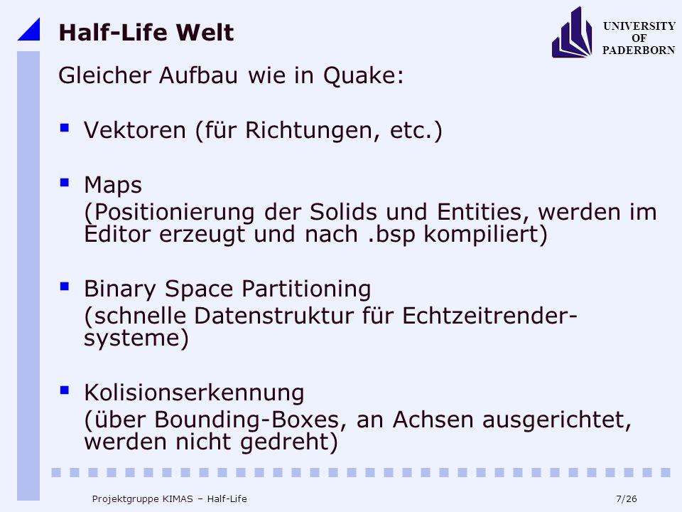 7/26 UNIVERSITY OF PADERBORN Projektgruppe KIMAS – Half-Life Half-Life Welt Gleicher Aufbau wie in Quake: Vektoren (für Richtungen, etc.) Maps (Positionierung der Solids und Entities, werden im Editor erzeugt und nach.bsp kompiliert) Binary Space Partitioning (schnelle Datenstruktur für Echtzeitrender- systeme) Kolisionserkennung (über Bounding-Boxes, an Achsen ausgerichtet, werden nicht gedreht)