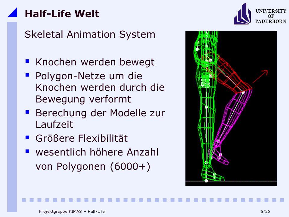 8/26 UNIVERSITY OF PADERBORN Projektgruppe KIMAS – Half-Life Half-Life Welt Skeletal Animation System Knochen werden bewegt Polygon-Netze um die Knochen werden durch die Bewegung verformt Berechung der Modelle zur Laufzeit Größere Flexibilität wesentlich höhere Anzahl von Polygonen (6000+)