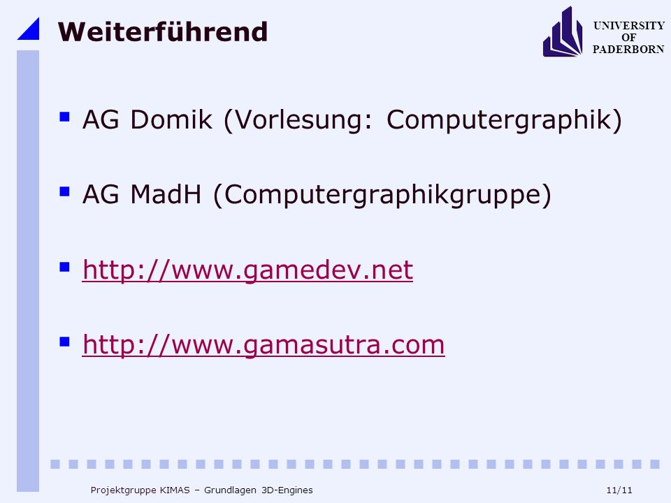 11/11 UNIVERSITY OF PADERBORN Projektgruppe KIMAS – Grundlagen 3D-Engines Weiterführend AG Domik (Vorlesung: Computergraphik) AG MadH (Computergraphikgruppe) http://www.gamedev.net http://www.gamasutra.com