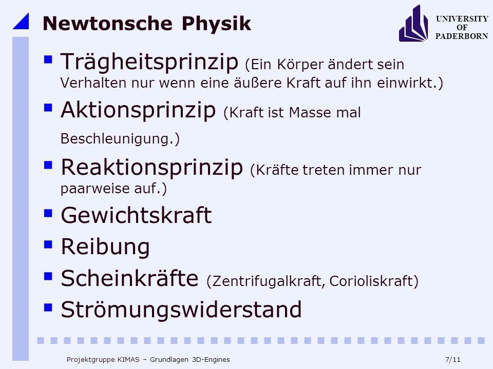 7/11 UNIVERSITY OF PADERBORN Projektgruppe KIMAS – Grundlagen 3D-Engines Newtonsche Physik Trägheitsprinzip (Ein Körper ändert sein Verhalten nur wenn eine äußere Kraft auf ihn einwirkt.) Aktionsprinzip (Kraft ist Masse mal Beschleunigung.) Reaktionsprinzip (Kräfte treten immer nur paarweise auf.) Gewichtskraft Reibung Scheinkräfte (Zentrifugalkraft, Corioliskraft) Strömungswiderstand