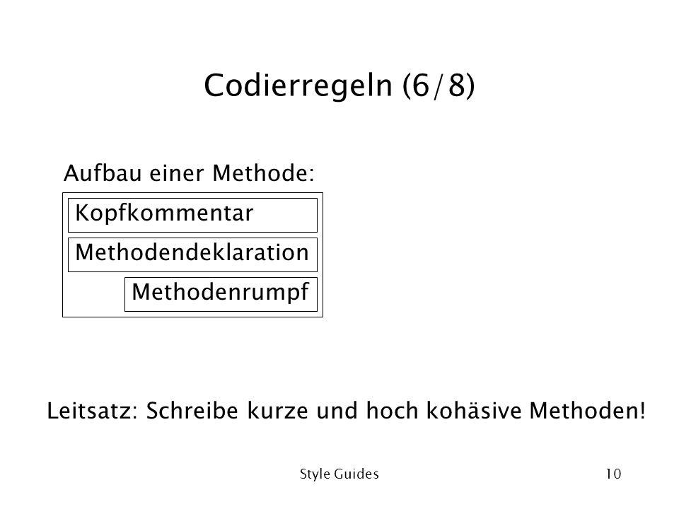 Style Guides10 Codierregeln (6/8) Aufbau einer Methode: Leitsatz: Schreibe kurze und hoch kohäsive Methoden! Kopfkommentar Methodendeklaration Methode