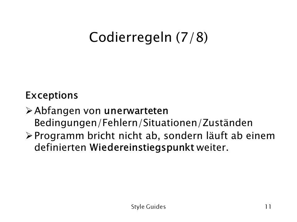 Style Guides11 Codierregeln (7/8) Exceptions Abfangen von unerwarteten Bedingungen/Fehlern/Situationen/Zuständen Programm bricht nicht ab, sondern läuft ab einem definierten Wiedereinstiegspunkt weiter.