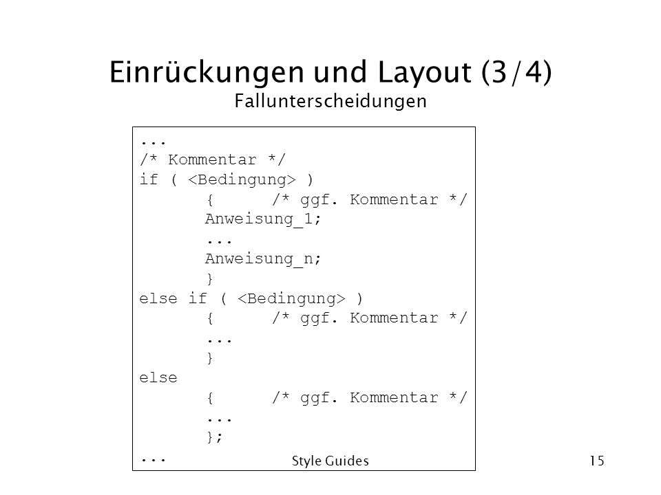 Style Guides15 Einrückungen und Layout (3/4) Fallunterscheidungen... /* Kommentar */ if ( ) {/* ggf. Kommentar */ Anweisung_1;... Anweisung_n; } else