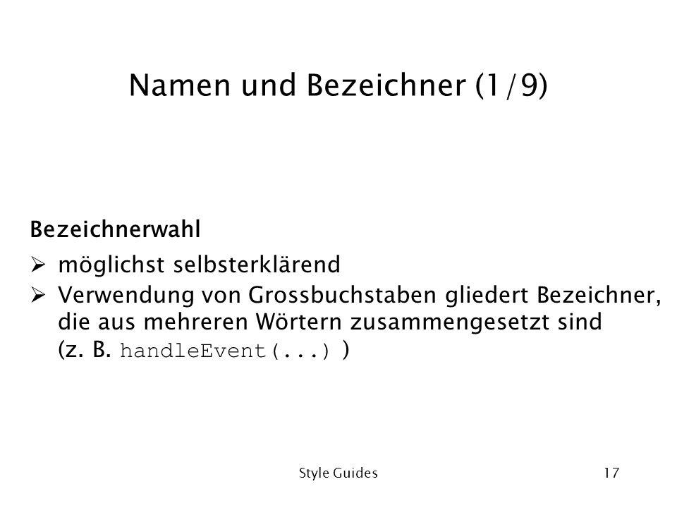 Style Guides17 Namen und Bezeichner (1/9) Bezeichnerwahl möglichst selbsterklärend Verwendung von Grossbuchstaben gliedert Bezeichner, die aus mehreren Wörtern zusammengesetzt sind (z.