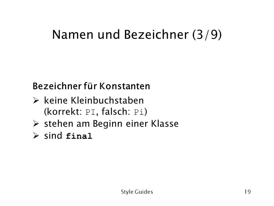 Style Guides19 Namen und Bezeichner (3/9) Bezeichner für Konstanten keine Kleinbuchstaben (korrekt: PI, falsch: Pi ) stehen am Beginn einer Klasse sind final