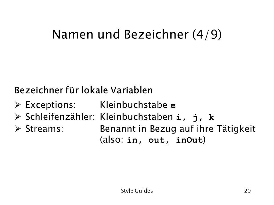 Style Guides20 Namen und Bezeichner (4/9) Bezeichner für lokale Variablen Exceptions:Kleinbuchstabe e Schleifenzähler:Kleinbuchstaben i, j, k Streams:Benannt in Bezug auf ihre Tätigkeit (also: in, out, inOut )