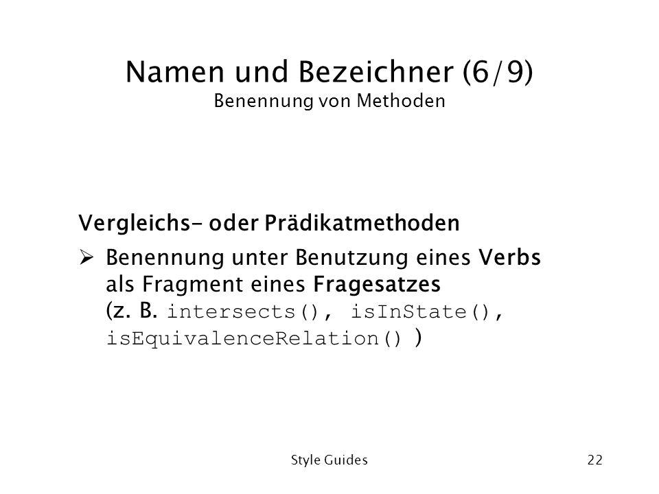 Style Guides22 Namen und Bezeichner (6/9) Benennung von Methoden Vergleichs- oder Prädikatmethoden Benennung unter Benutzung eines Verbs als Fragment eines Fragesatzes (z.