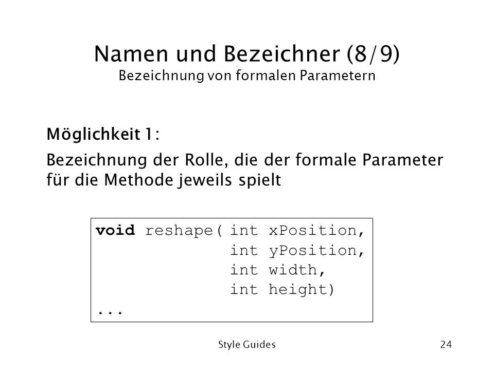 Style Guides24 Namen und Bezeichner (8/9) Bezeichnung von formalen Parametern Möglichkeit 1: Bezeichnung der Rolle, die der formale Parameter für die Methode jeweils spielt void reshape(int xPosition, int yPosition, int width, int height)...
