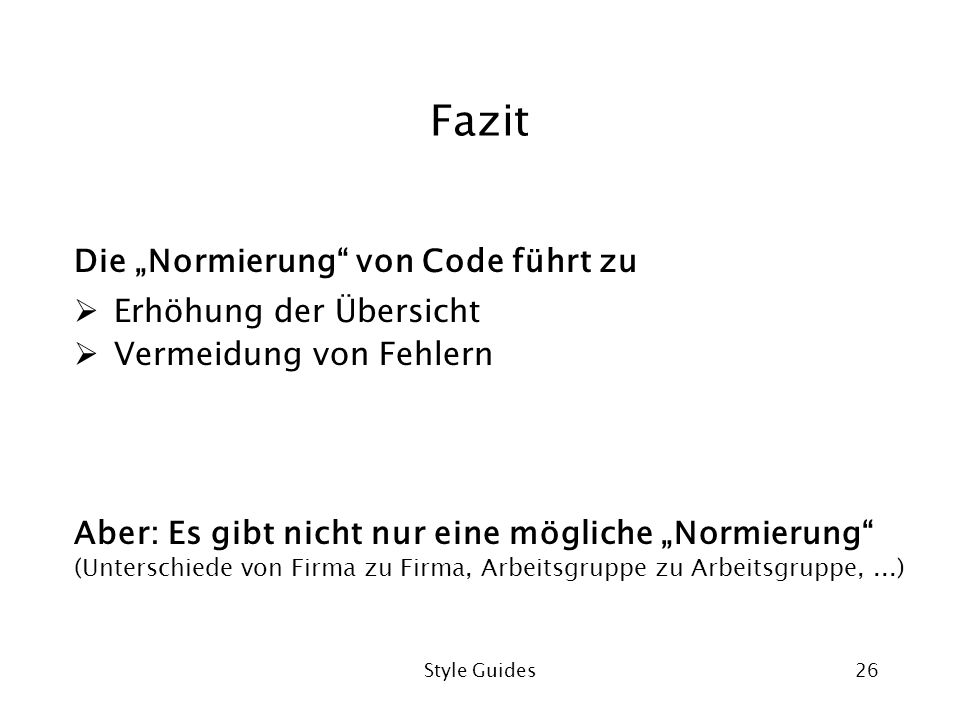 Style Guides26 Fazit Die Normierung von Code führt zu Erhöhung der Übersicht Vermeidung von Fehlern Aber: Es gibt nicht nur eine mögliche Normierung (