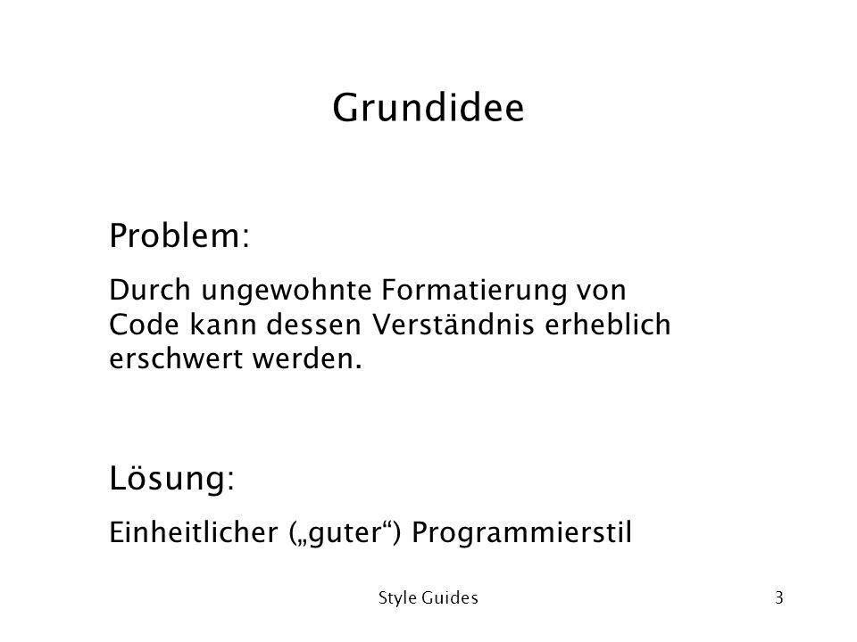 Style Guides3 Grundidee Problem: Durch ungewohnte Formatierung von Code kann dessen Verständnis erheblich erschwert werden. Lösung: Einheitlicher (gut
