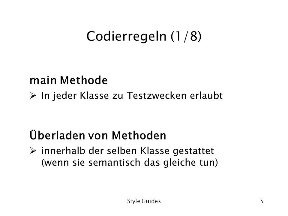 Style Guides5 Codierregeln (1/8) main Methode In jeder Klasse zu Testzwecken erlaubt Überladen von Methoden innerhalb der selben Klasse gestattet (wenn sie semantisch das gleiche tun)