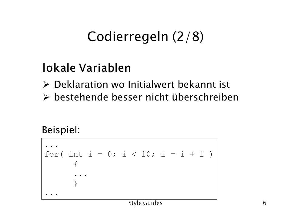 Style Guides6 Codierregeln (2/8) lokale Variablen Deklaration wo Initialwert bekannt ist bestehende besser nicht überschreiben... for( int i = 0; i <
