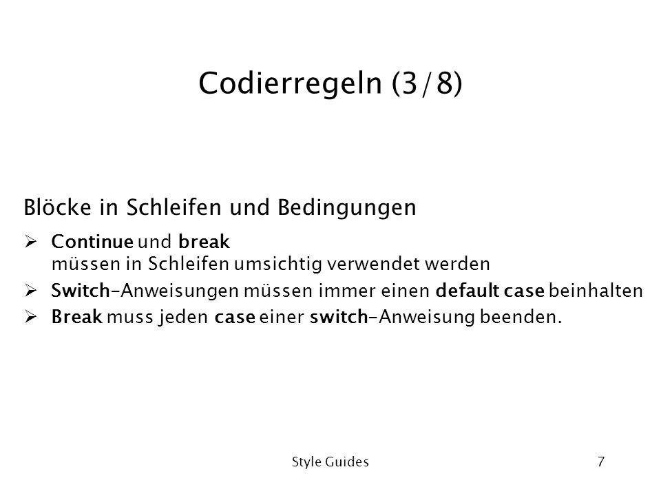 Style Guides7 Codierregeln (3/8) Blöcke in Schleifen und Bedingungen Continue und break müssen in Schleifen umsichtig verwendet werden Switch-Anweisungen müssen immer einen default case beinhalten Break muss jeden case einer switch-Anweisung beenden.