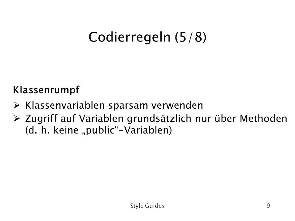 Style Guides9 Codierregeln (5/8) Klassenrumpf Klassenvariablen sparsam verwenden Zugriff auf Variablen grundsätzlich nur über Methoden (d. h. keine pu