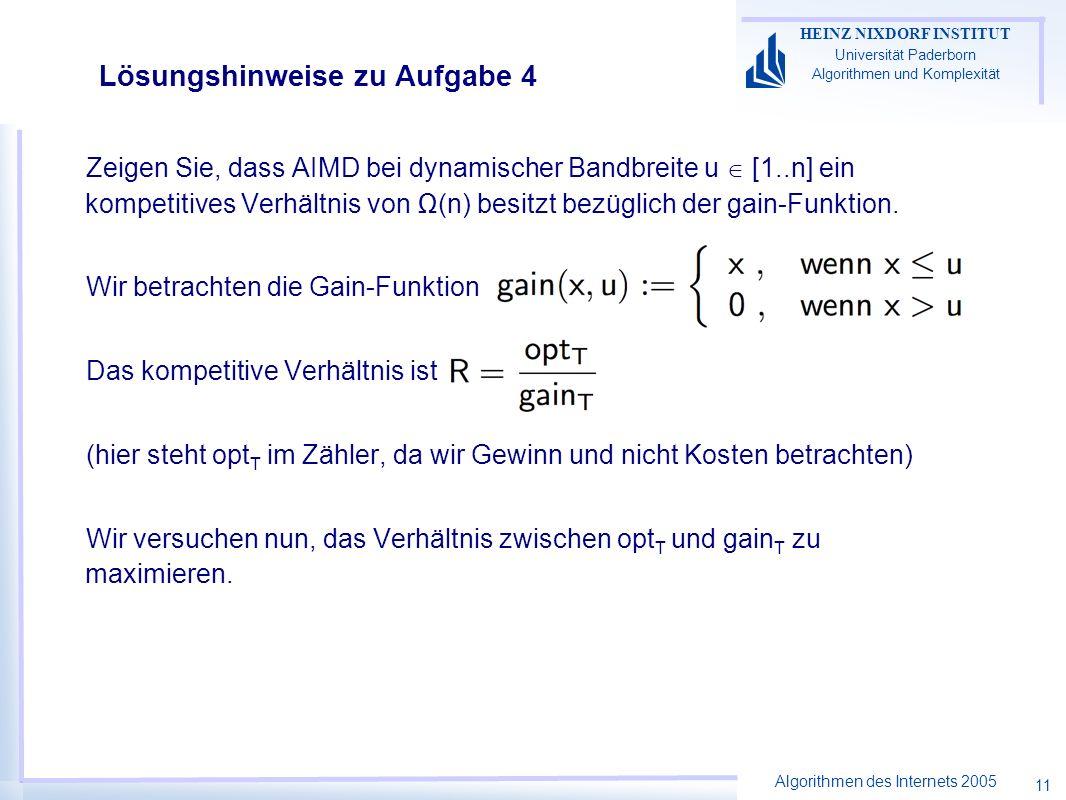 Algorithmen des Internets 2005 HEINZ NIXDORF INSTITUT Universität Paderborn Algorithmen und Komplexität 11 Lösungshinweise zu Aufgabe 4 Zeigen Sie, dass AIMD bei dynamischer Bandbreite u [1..n] ein kompetitives Verhältnis von (n) besitzt bezüglich der gain-Funktion.