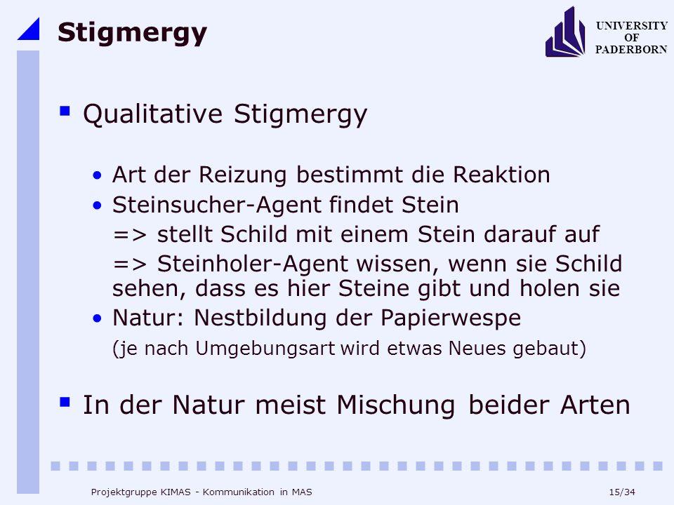 15/34 UNIVERSITY OF PADERBORN Projektgruppe KIMAS - Kommunikation in MAS Stigmergy Qualitative Stigmergy Art der Reizung bestimmt die Reaktion Steinsu