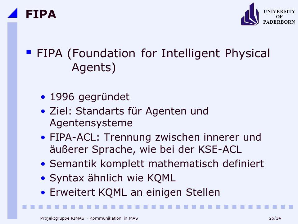 26/34 UNIVERSITY OF PADERBORN Projektgruppe KIMAS - Kommunikation in MAS FIPA FIPA (Foundation for Intelligent Physical Agents) 1996 gegründet Ziel: S