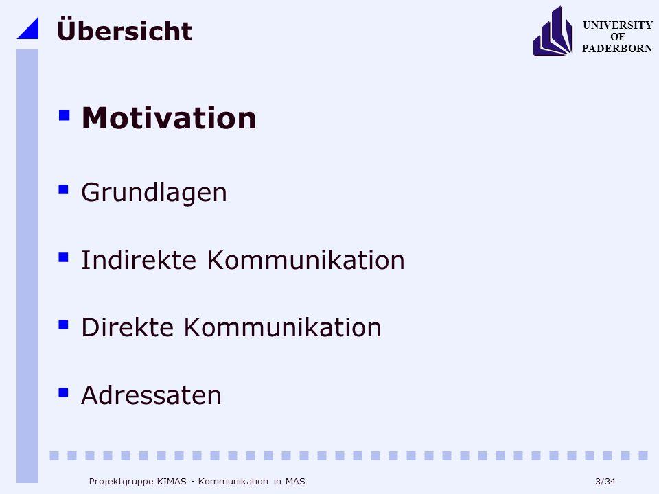 3/34 UNIVERSITY OF PADERBORN Projektgruppe KIMAS - Kommunikation in MAS Übersicht Motivation Grundlagen Indirekte Kommunikation Direkte Kommunikation