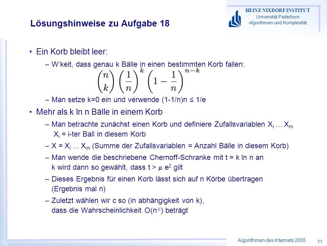 Algorithmen des Internets 2005 HEINZ NIXDORF INSTITUT Universität Paderborn Algorithmen und Komplexität 11 Lösungshinweise zu Aufgabe 18 Ein Korb bleibt leer: –Wkeit, dass genau k Bälle in einen bestimmten Korb fallen: –Man setze k=0 ein und verwende (1-1/n)n 1/e Mehr als k ln n Bälle in einem Korb –Man betrachte zunächst einen Korb und definiere Zufallsvariablen X i...