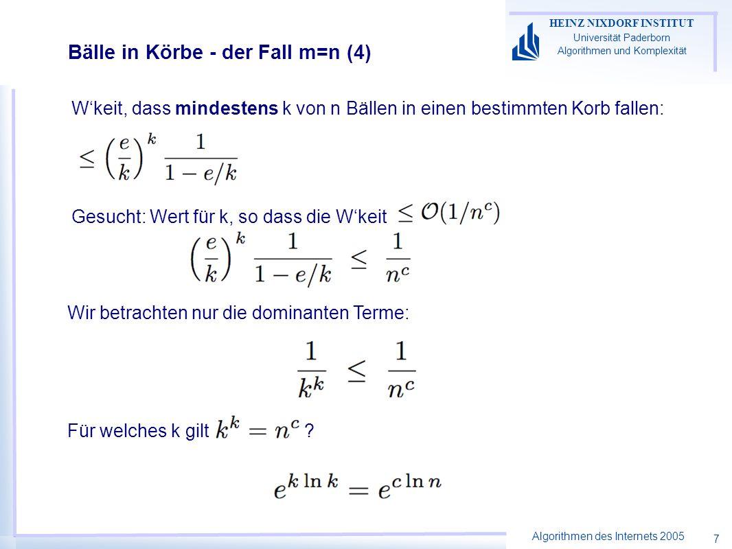 Algorithmen des Internets 2005 HEINZ NIXDORF INSTITUT Universität Paderborn Algorithmen und Komplexität 7 Bälle in Körbe - der Fall m=n (4) Wkeit, dass mindestens k von n Bällen in einen bestimmten Korb fallen: Gesucht: Wert für k, so dass die Wkeit Für welches k gilt .