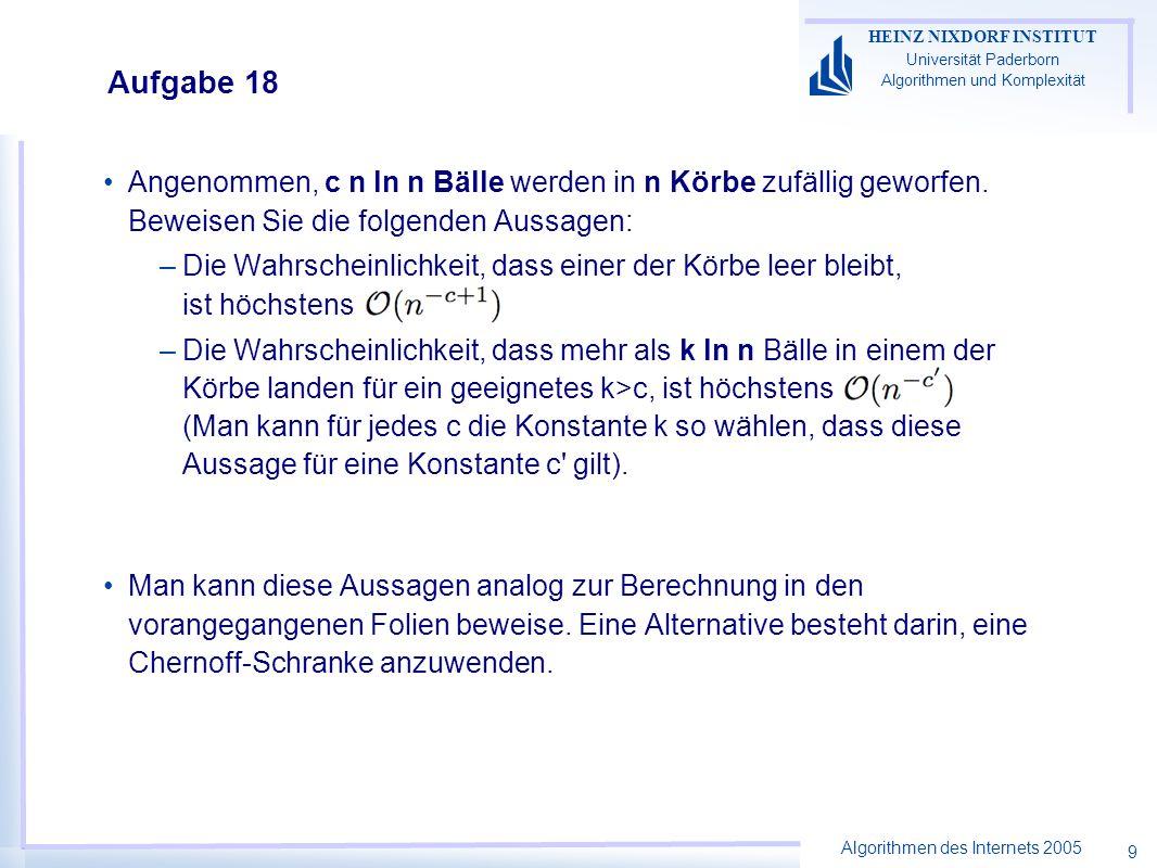 Algorithmen des Internets 2005 HEINZ NIXDORF INSTITUT Universität Paderborn Algorithmen und Komplexität 9 Aufgabe 18 Angenommen, c n ln n Bälle werden in n Körbe zufällig geworfen.