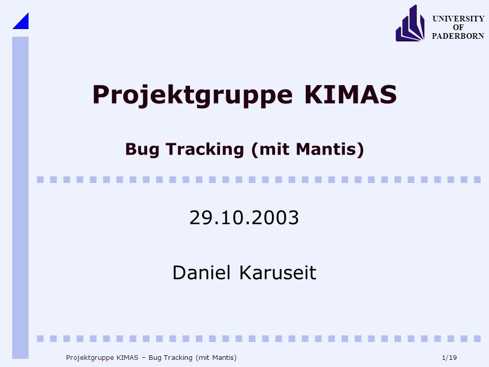 1/19 UNIVERSITY OF PADERBORN Projektgruppe KIMAS – Bug Tracking (mit Mantis) Projektgruppe KIMAS Bug Tracking (mit Mantis) 29.10.2003 Daniel Karuseit