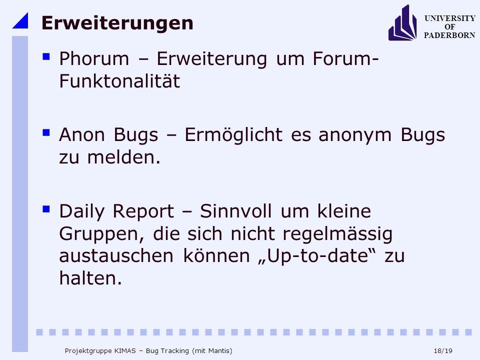 18/19 UNIVERSITY OF PADERBORN Projektgruppe KIMAS – Bug Tracking (mit Mantis) Erweiterungen Phorum – Erweiterung um Forum- Funktonalität Anon Bugs – Ermöglicht es anonym Bugs zu melden.