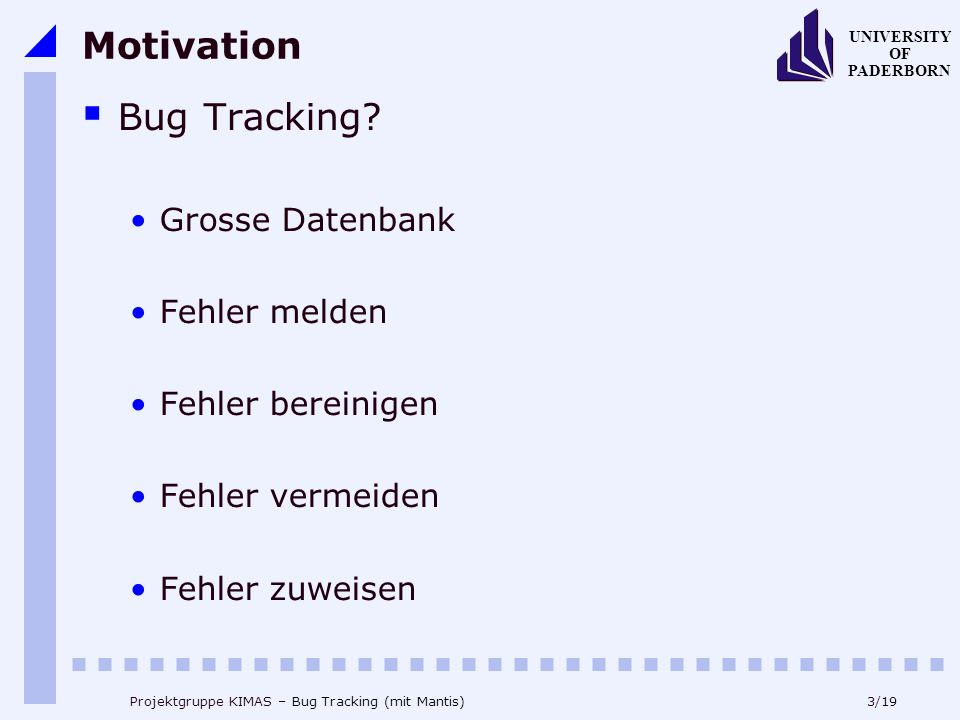 3/19 UNIVERSITY OF PADERBORN Projektgruppe KIMAS – Bug Tracking (mit Mantis) Motivation Bug Tracking.