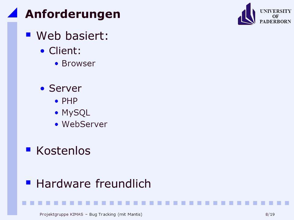 8/19 UNIVERSITY OF PADERBORN Projektgruppe KIMAS – Bug Tracking (mit Mantis) Anforderungen Web basiert: Client: Browser Server PHP MySQL WebServer Kostenlos Hardware freundlich
