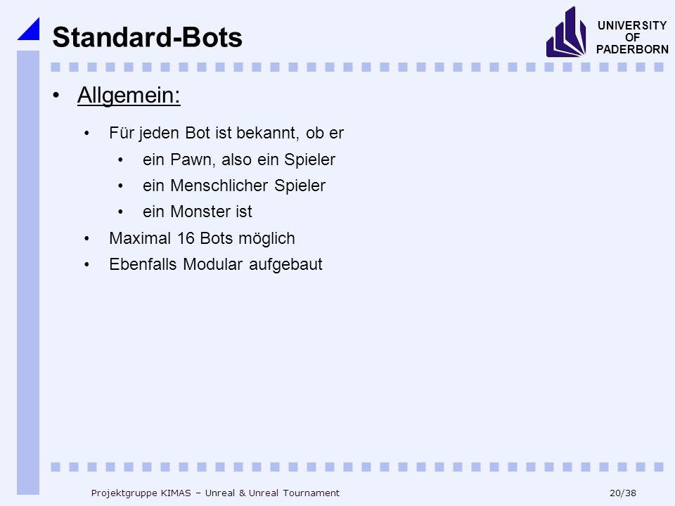 20/38 UNIVERSITY OF PADERBORN Projektgruppe KIMAS – Unreal & Unreal Tournament Allgemein: Für jeden Bot ist bekannt, ob er ein Pawn, also ein Spieler ein Menschlicher Spieler ein Monster ist Maximal 16 Bots möglich Ebenfalls Modular aufgebaut Standard-Bots