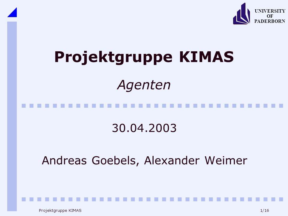 1/16 UNIVERSITY OF PADERBORN Projektgruppe KIMAS Projektgruppe KIMAS Agenten 30.04.2003 Andreas Goebels, Alexander Weimer