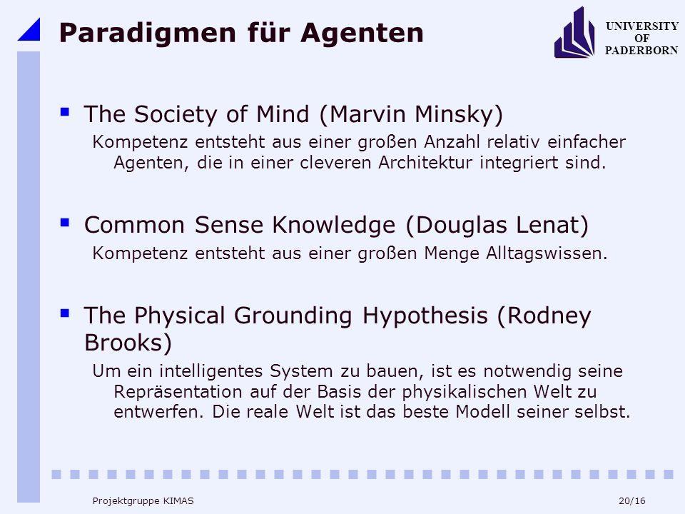 20/16 UNIVERSITY OF PADERBORN Projektgruppe KIMAS Paradigmen für Agenten The Society of Mind (Marvin Minsky) Kompetenz entsteht aus einer großen Anzahl relativ einfacher Agenten, die in einer cleveren Architektur integriert sind.
