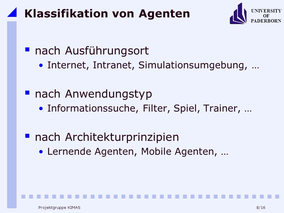 8/16 UNIVERSITY OF PADERBORN Projektgruppe KIMAS Klassifikation von Agenten nach Ausführungsort Internet, Intranet, Simulationsumgebung, … nach Anwendungstyp Informationssuche, Filter, Spiel, Trainer, … nach Architekturprinzipien Lernende Agenten, Mobile Agenten, …