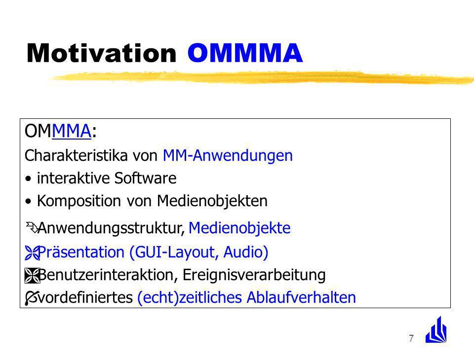 7 OMMMA: Charakteristika von MM-Anwendungen interaktive Software Komposition von Medienobjekten Ê Anwendungsstruktur, Medienobjekte Ë Präsentation (GUI-Layout, Audio) Ì Benutzerinteraktion, Ereignisverarbeitung Í vordefiniertes (echt)zeitliches Ablaufverhalten Motivation OMMMA