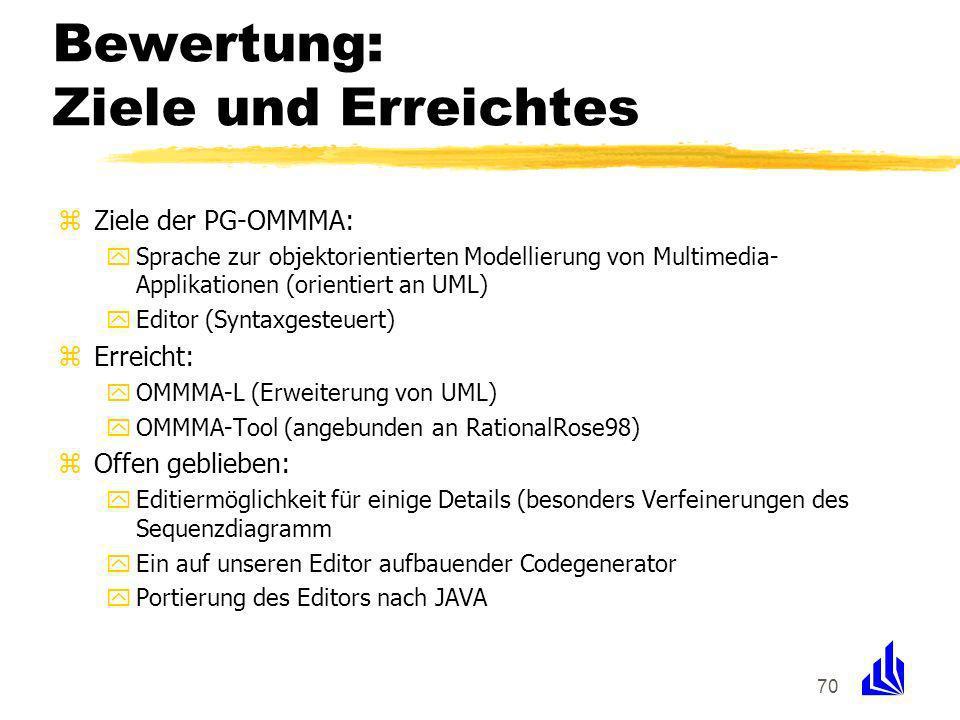 70 Bewertung: Ziele und Erreichtes zZiele der PG-OMMMA: ySprache zur objektorientierten Modellierung von Multimedia- Applikationen (orientiert an UML)
