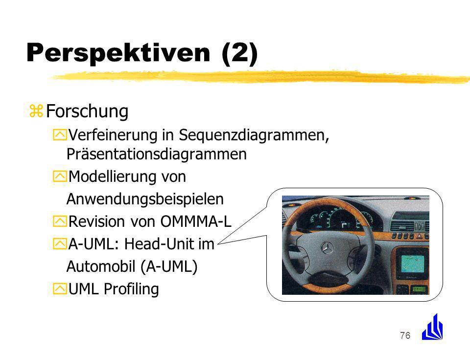 76 Perspektiven (2) zForschung yVerfeinerung in Sequenzdiagrammen, Präsentationsdiagrammen yModellierung von Anwendungsbeispielen yRevision von OMMMA-L yA-UML: Head-Unit im Automobil (A-UML) yUML Profiling
