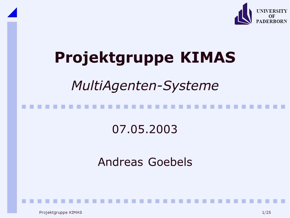1/25 UNIVERSITY OF PADERBORN Projektgruppe KIMAS Projektgruppe KIMAS MultiAgenten-Systeme 07.05.2003 Andreas Goebels