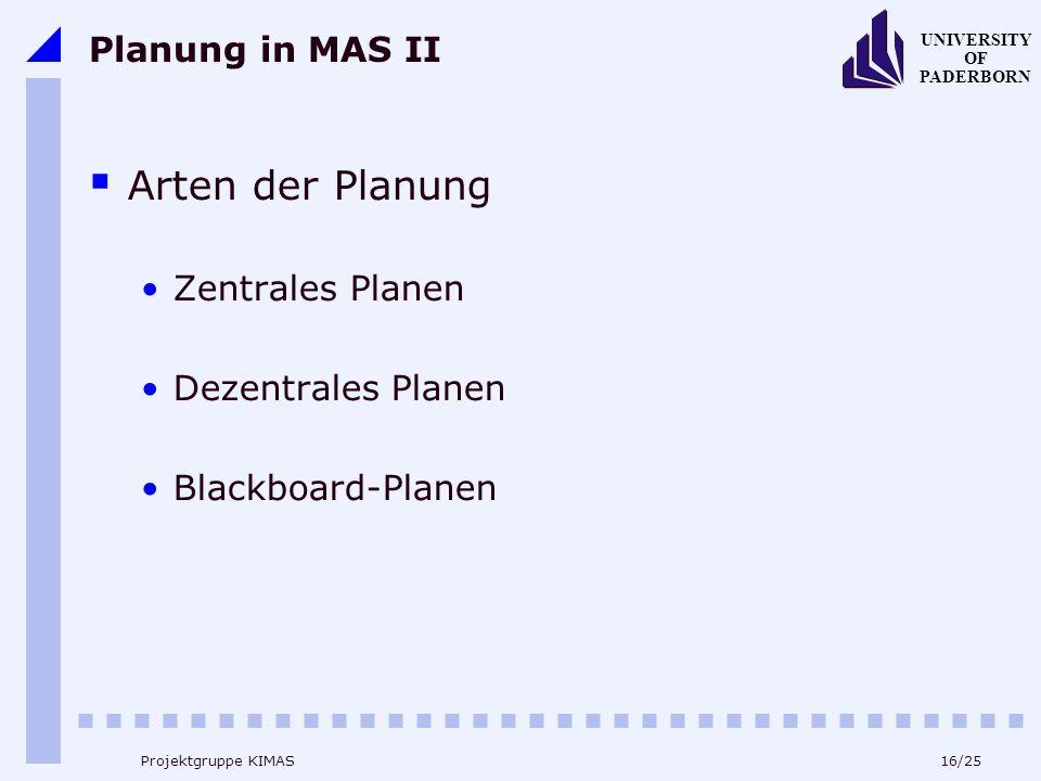 16/25 UNIVERSITY OF PADERBORN Projektgruppe KIMAS Planung in MAS II Arten der Planung Zentrales Planen Dezentrales Planen Blackboard-Planen