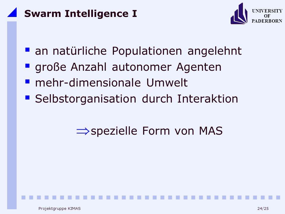 24/25 UNIVERSITY OF PADERBORN Projektgruppe KIMAS Swarm Intelligence I an natürliche Populationen angelehnt große Anzahl autonomer Agenten mehr-dimensionale Umwelt Selbstorganisation durch Interaktion spezielle Form von MAS
