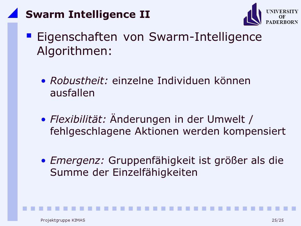 25/25 UNIVERSITY OF PADERBORN Projektgruppe KIMAS Swarm Intelligence II Eigenschaften von Swarm-Intelligence Algorithmen: Robustheit: einzelne Individuen können ausfallen Flexibilität: Änderungen in der Umwelt / fehlgeschlagene Aktionen werden kompensiert Emergenz: Gruppenfähigkeit ist größer als die Summe der Einzelfähigkeiten