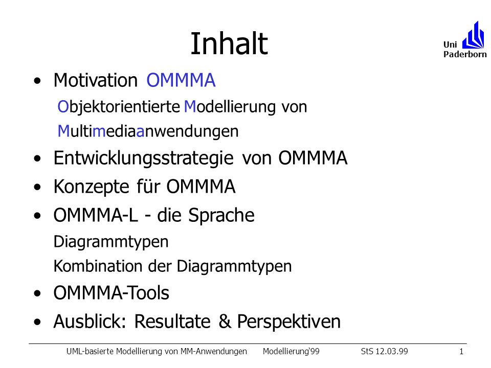 Inhalt UML-basierte Modellierung von MM-AnwendungenModellierung99StS 12.03.991 Uni Paderborn Motivation OMMMA Objektorientierte Modellierung von Multimediaanwendungen Entwicklungsstrategie von OMMMA Konzepte für OMMMA OMMMA-L - die Sprache Diagrammtypen Kombination der Diagrammtypen OMMMA-Tools Ausblick: Resultate & Perspektiven