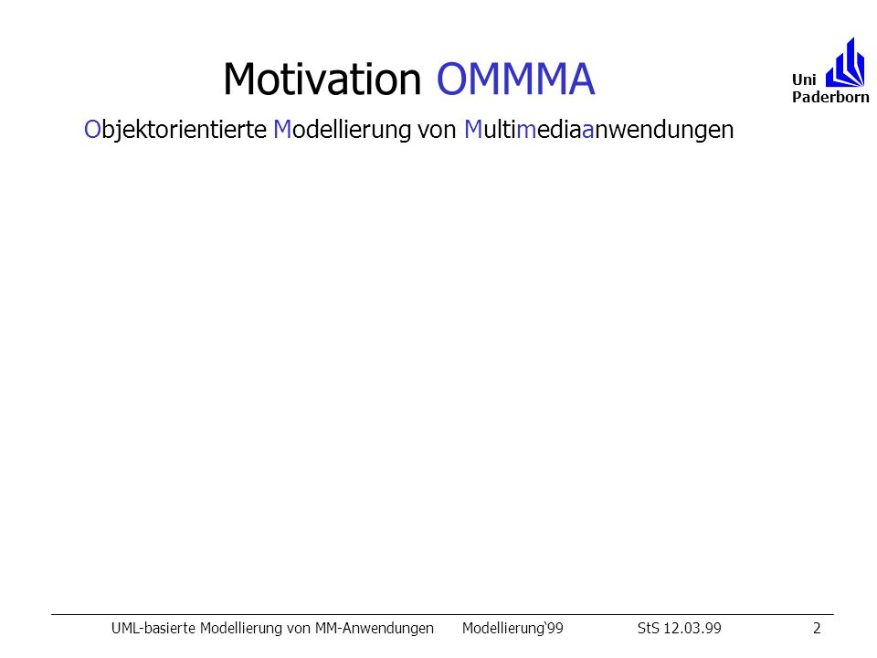Motivation OMMMA UML-basierte Modellierung von MM-AnwendungenModellierung99StS 12.03.992 Uni Paderborn OMMMA: Charakteristika von MM-Anwendungen interaktive Software Komposition von Medienobjekten ÊAnwendungsstruktur, Medienobjekte ËPräsentation (GUI-Layout, Audio) ÌBenutzerinteraktion, Ereignisverarbeitung Ívordefiniertes (echt) zeitliches Ablaufverhalten Objektorientierte Modellierung von Multimediaanwendungen