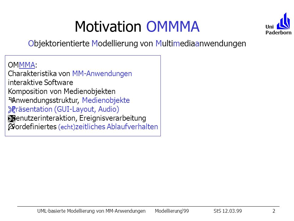 Erweitertes Sequenzdiagramm UML-basierte Modellierung von MM-AnwendungenModellierung99StS 12.03.9912 Uni Paderborn Music int MTitle KNMn: MusicSheetKNMa: MusicPieceSym42a: MusicPieceSym42n: MusicSheet LRLR [MTitle == Mozart1] [MTitle == Mozart2] ImageVideoBox 0 T [s] max 0,5 max 0,2 2:10 0:25 Highlight: Marker 0:35 HBox1 HBox2 HBox3 HBox4 0:35 0:25 M MM dynamic