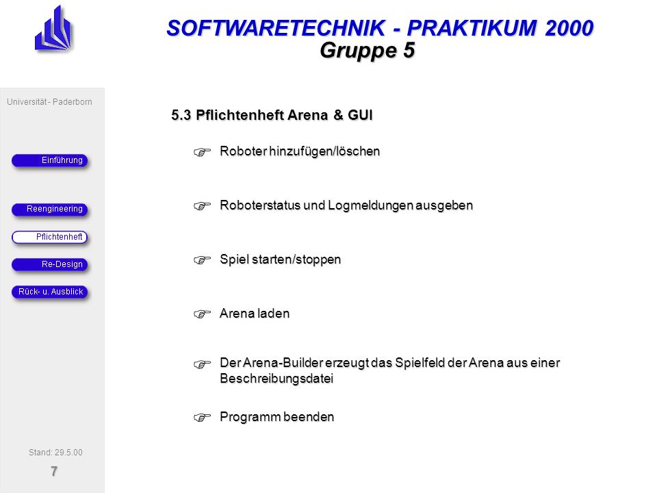 SOFTWARETECHNIK - PRAKTIKUM 2000 Universität - Paderborn 8 Gruppe 5 6.1 Klassendiagramm zur Roboter-Strategie Stand: 29.5.00 1 MapManager MapObject MapItem 1 1..* x:int y:int StrategyManager getCommand() RunningMode getCommand() Mode1ModeN Robot 1 getCommand() strategy.