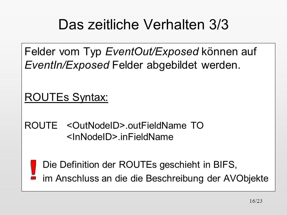 16/23 Das zeitliche Verhalten 3/3 Felder vom Typ EventOut/Exposed können auf EventIn/Exposed Felder abgebildet werden. ROUTEs Syntax: ROUTE.outFieldNa