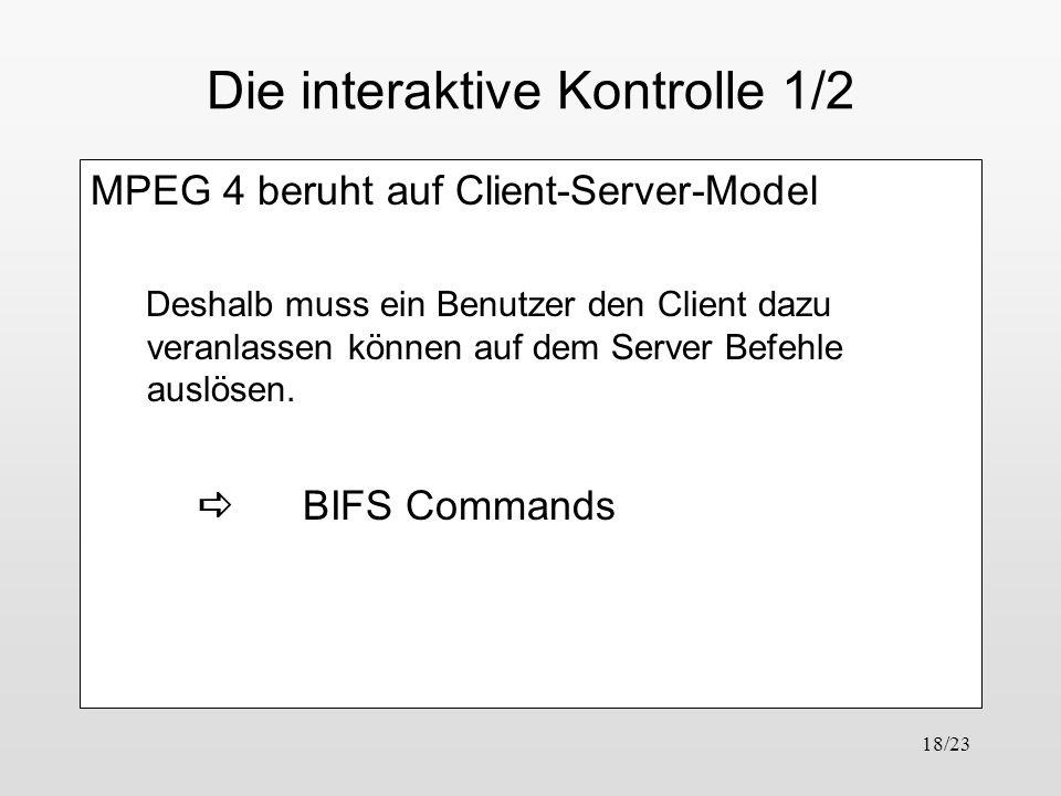 18/23 Die interaktive Kontrolle 1/2 MPEG 4 beruht auf Client-Server-Model Deshalb muss ein Benutzer den Client dazu veranlassen können auf dem Server