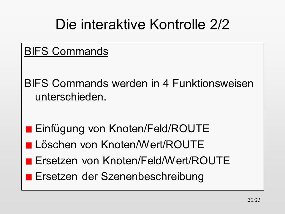 20/23 Die interaktive Kontrolle 2/2 BIFS Commands BIFS Commands werden in 4 Funktionsweisen unterschieden. Einfügung von Knoten/Feld/ROUTE Löschen von