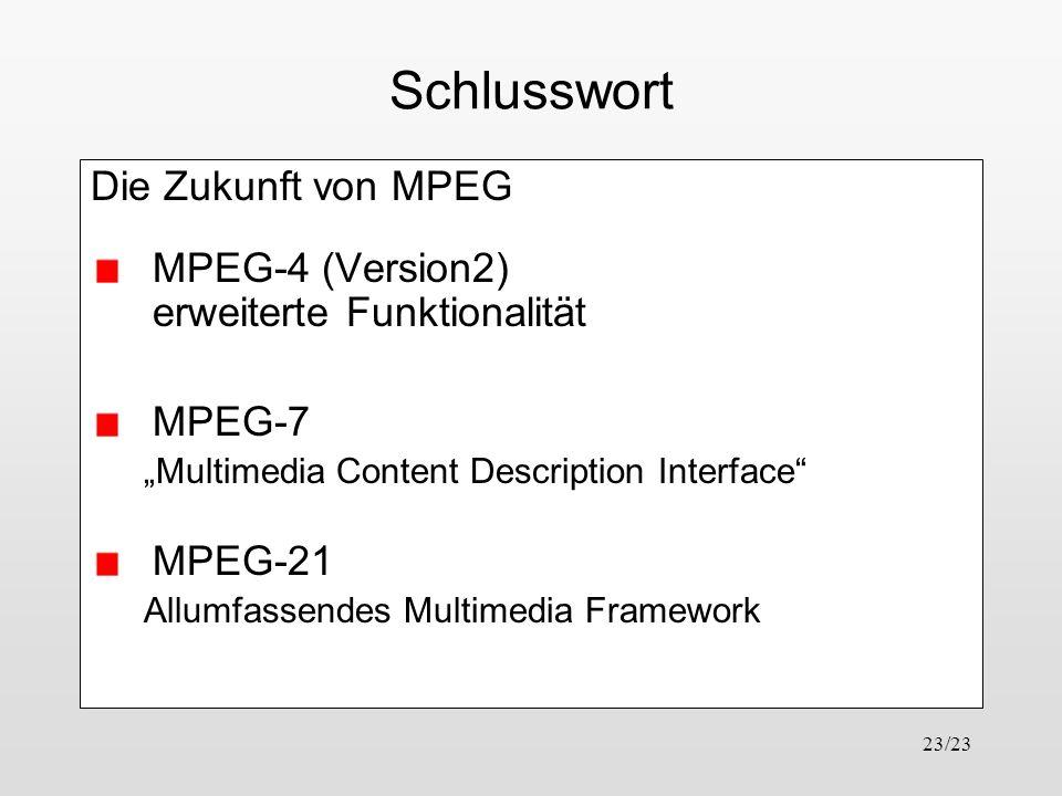 23/23 Schlusswort Die Zukunft von MPEG MPEG-4 (Version2) erweiterte Funktionalität MPEG-7 Multimedia Content Description Interface MPEG-21 Allumfassen